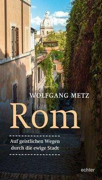Rom - Auf geistlichen Wegen durch die ewige Stadt - Wolfgang Metz |
