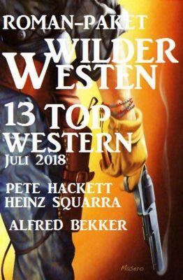 Roman-Paket Wilder Westen: 13 Top Western Juli 2018, Alfred Bekker, Pete Hackett, Heinz Squarra