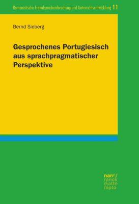 Romanistische Fremdsprachenforschung und Unterrichtsentwicklung: Gesprochenes Portugiesisch aus sprachpragmatischer Perspektive, Bernd Sieberg
