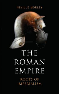 Roots of Imperialism: The Roman Empire, Neville Morley