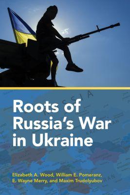 Roots of Russia's War in Ukraine, E. Wayne Merry, Elizabeth A. Wood, Maxim Trudolyubov, William E. Pomeranz