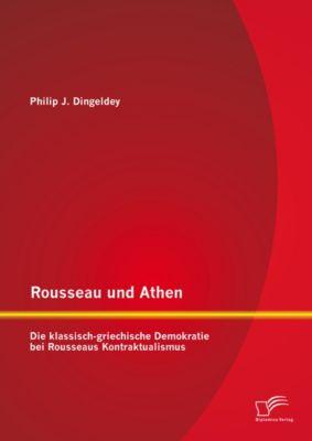 Rousseau und Athen: Die klassisch-griechische Demokratie bei Rousseaus Kontraktualismus, Philip J. Dingeldey