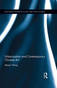 Routledge Advances in Art and Visual Studies: Urbanization and Contemporary Chinese Art, Meiqin Wang