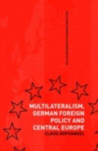 Routledge Advances in European Politics: Multilateralism, German Foreign Policy and Central Europe, Claus Hofhansel