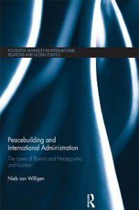 Routledge Advances in International Relations and Global Politics: Peacebuilding and International Administration, Niels van Willigen