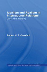 Routledge Advances in International Relations and Global Politics: Idealism and Realism in International Relations, Robert M. A. Crawford