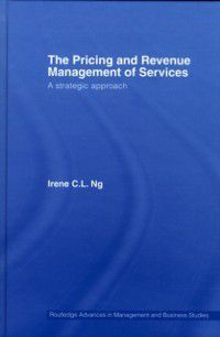 Routledge Advances in Management and Business Studies: Pricing and Revenue Management of Services, Irene C.L. Ng