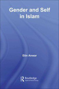 Routledge Advances in Middle East and Islamic Studies: Gender and Self in Islam, Etin Anwar