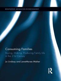 Routledge Advances in Sociology: Consuming Families, JaneMaree Maher, Jo Lindsay