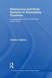 Routledge Advances in South Asian Studies: Democracy and Party Systems in Developing Countries, Clemens Spiess