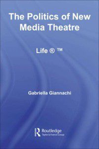 Routledge Advances in Theatre & Performance Studies: Politics of New Media Theatre, Gabriella Giannachi