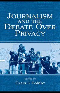 Routledge Communication Series: Journalism and the Debate Over Privacy