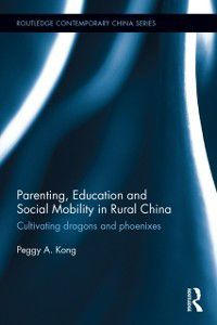 Routledge Contemporary China Series: Parenting, Education, and Social Mobility in Rural China, Peggy A. Kong