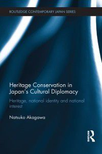 Routledge Contemporary Japan Series: Heritage Conservation and Japan's Cultural Diplomacy, Natsuko Akagawa