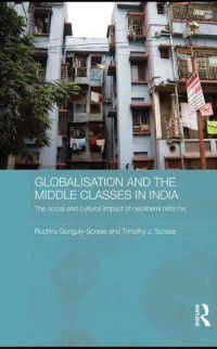 Routledge Contemporary South Asia Series: Globalisation and the Middle Classes in India, Timothy J. Scrase, Ruchira Ganguly-Scrase