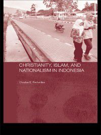 Routledge Contemporary Southeast Asia Series: Christianity, Islam and Nationalism in Indonesia, Charles E. Farhadian