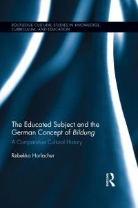 Routledge Cultural Studies in Knowledge, Curriculum, and Education: Educated Subject and the German Concept of Bildung, Rebekka Horlacher