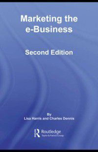 Routledge eBusiness: Marketing the e-Business, Charles Dennis, Lisa Harris