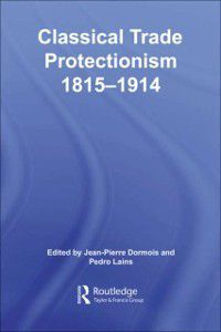 Routledge Explorations in Economic History: Classical Trade Protectionism 1815-1914, Pedro Lains, Jean-Pierre Dormois