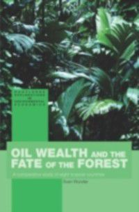 Routledge Explorations in Environmental Economics: Oil Wealth and the Fate of the Forest, Sven Wunder