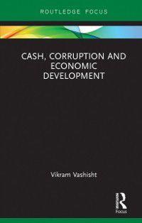 Routledge Focus on Economics and Finance: Cash, Corruption and Economic Development, Vikram Vashisht