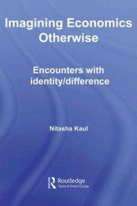 Routledge Frontiers of Political Economy: Imagining Economics Otherwise, Nitasha Kaul