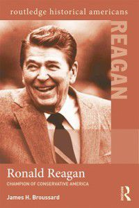 Routledge Historical Americans: Ronald Reagan, James H. Broussard