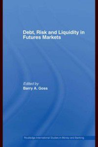Routledge International Studies in Money and Banking: Debt, Risk and Liquidity in Futures Markets, Barry Goss