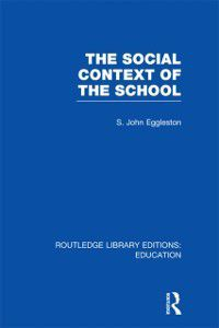 Routledge Library Editions: Education: Social Context of the School (RLE Edu L), John Eggleston