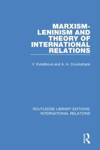 Routledge Library Editions: International Relations: Marxism-Leninism and the Theory of International Relations, A. Cruickshank, V. Kubalkova