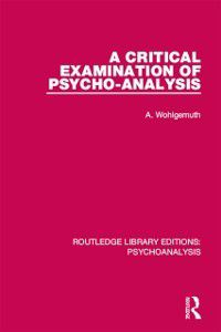 Routledge Library Editions: Psychoanalysis: Critical Examination of Psycho-Analysis, A. Wohlgemuth