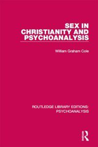 Routledge Library Editions: Psychoanalysis: Sex in Christianity and Psychoanalysis, William Graham Cole