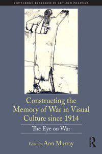 Routledge Research in Art and Politics: Constructing the Memory of War in Visual Culture since 1914