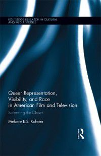 Routledge Research in Cultural and Media Studies: Queer Representation, Visibility, and Race in American Film and Television, Melanie Kohnen