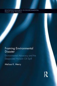 Routledge Research in Environmental Policy and Politics: Framing Environmental Disaster, Melissa K. Merry