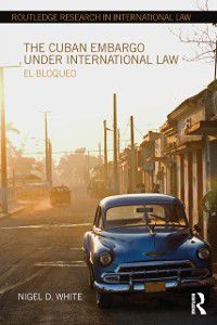Routledge Research in International Law: Cuban Embargo under International Law, Nigel D. White