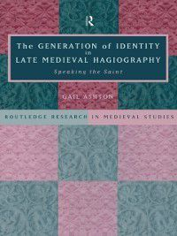 Routledge Research in Medieval Studies: Generation of Identity in Late Medieval Hagiography, Gail Ashton, Gail Ashton Nfa