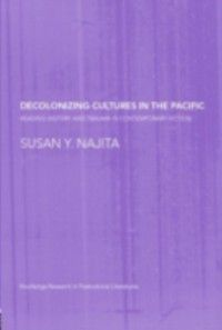 Routledge Research in Postcolonial Literatures: Decolonizing Cultures in the Pacific, Susan Y. Najita