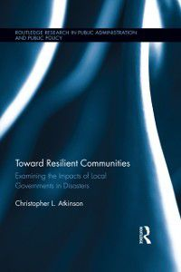 Routledge Research in Public Administration and Public Policy: Toward Resilient Communities, Christopher L. Atkinson
