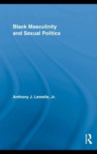 Routledge Research in Race and Ethnicity: Black Masculinity and Sexual Politics, Jr. Anthony J. Lemelle