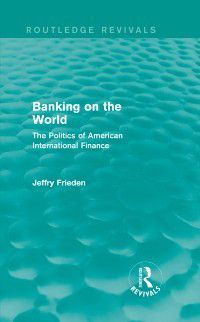 Routledge Revivals: Banking on the World, Jeffry Frieden