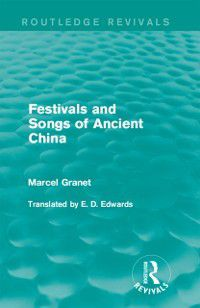Routledge Revivals: Festivals and Songs of Ancient China, Marcel Granet
