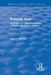 Routledge Revivals: Grammar Wars: Language as Cultural Battlefield in 17th and 18th Century England, Linda C Mitchell