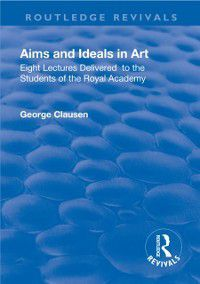 Routledge Revivals: Revival: Aims and Ideals in Art (1906), George Clausen