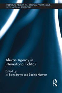 Routledge Studies in African Politics and International Relations: African Agency in International Politics