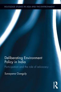 Routledge Studies in Asia and the Environment: Deliberating Environmental Policy in India, Sunayana Ganguly
