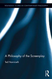 Routledge Studies in Contemporary Philosophy: Philosophy of the Screenplay, Ted Nannicelli