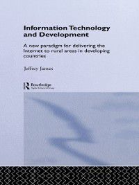 Routledge Studies in Development Economics: Information Technology and Development, Jeffrey James