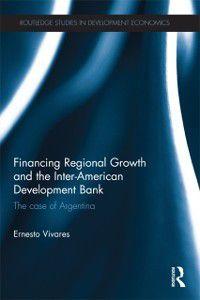 Routledge Studies in Development Economics: Financing Regional Growth and the Inter-American Development Bank, Ernesto Vivares