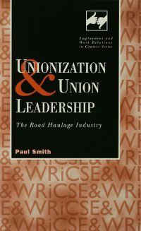 Routledge Studies in Employment and Work Relations in Context: Unionization and Union Leadership, Paul Smith